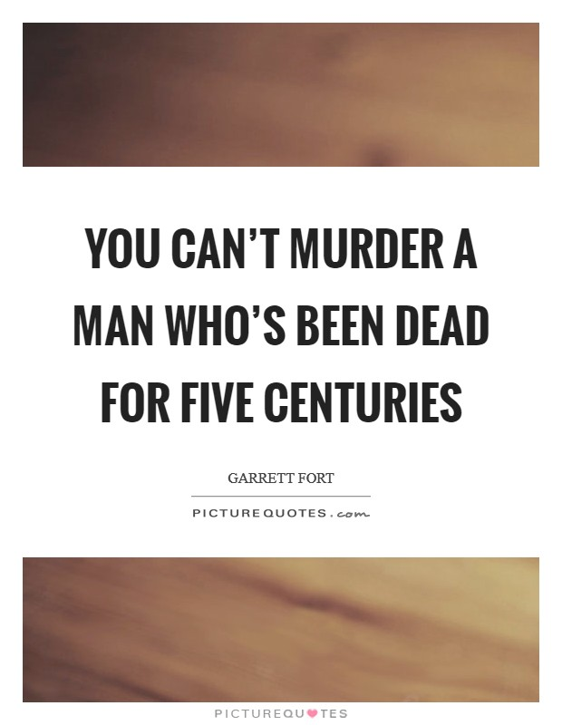 You can't murder a man who's been dead for five centuries Picture Quote #1