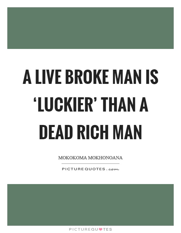 A live broke man is 'luckier' than a dead rich man Picture Quote #1