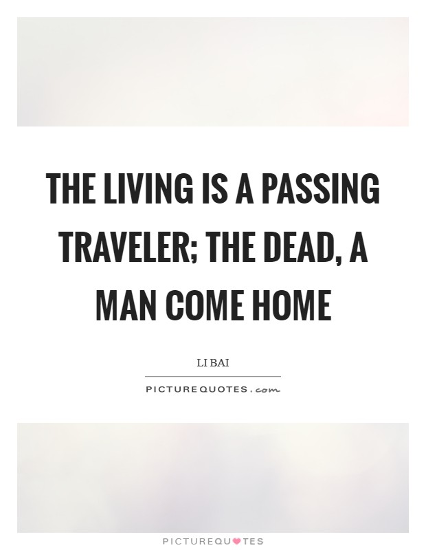 The living is a passing traveler; The dead, a man come home Picture Quote #1