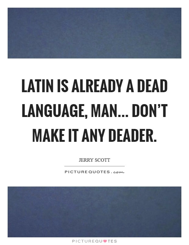 Latin is already a dead language, man... don't make it any deader Picture Quote #1