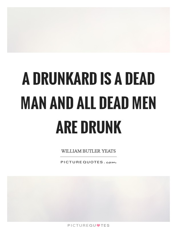 A drunkard is a dead man And all dead men are drunk Picture Quote #1