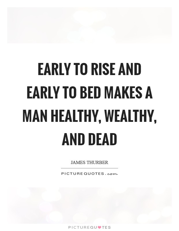 Early to rise and early to bed makes a man healthy, wealthy, and dead Picture Quote #1