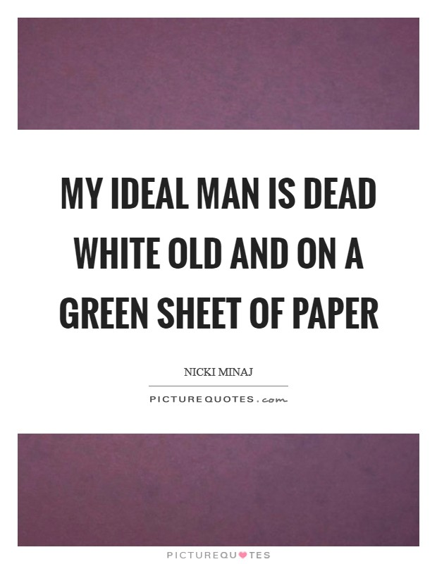 My ideal man is dead white old and on a green sheet of paper Picture Quote #1