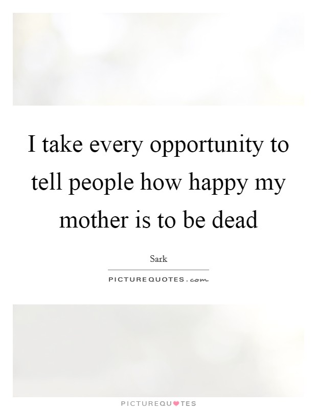 I take every opportunity to tell people how happy my mother is to be dead Picture Quote #1