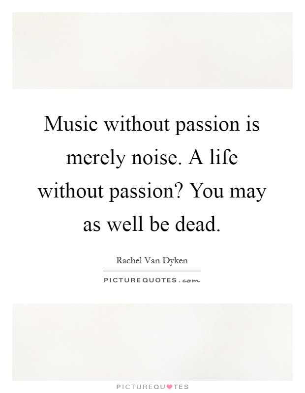 Music without passion is merely noise. A life without passion? You may as well be dead Picture Quote #1