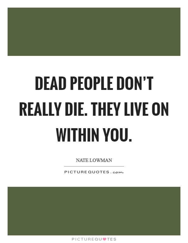 Dead people don't really die. They live on within you Picture Quote #1