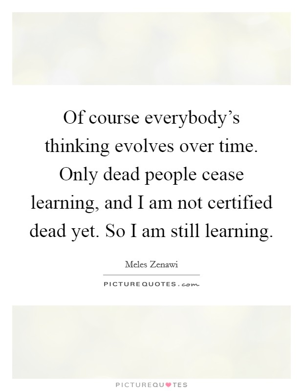 Of course everybody's thinking evolves over time. Only dead people cease learning, and I am not certified dead yet. So I am still learning Picture Quote #1