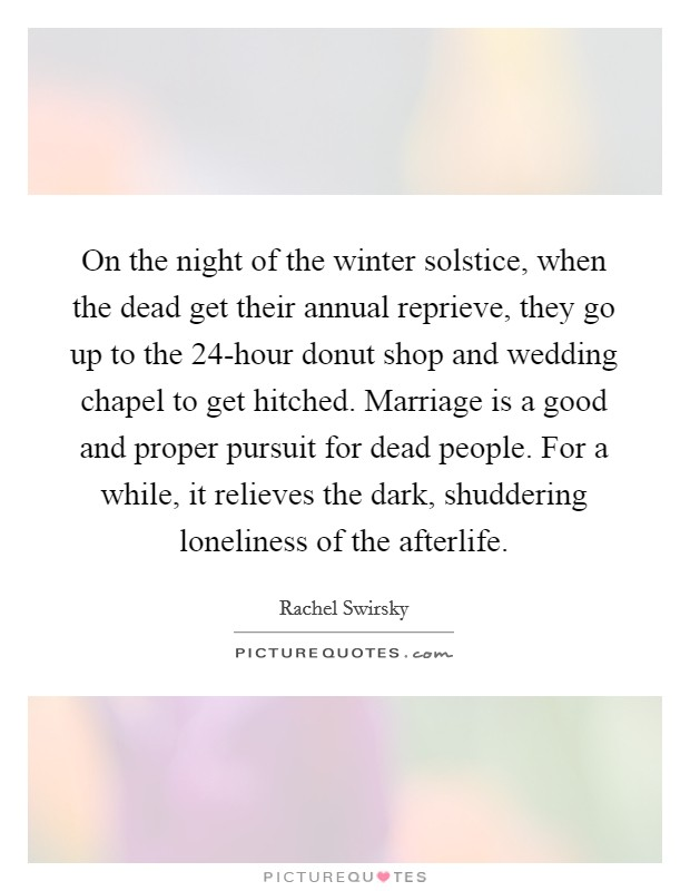 On the night of the winter solstice, when the dead get their annual reprieve, they go up to the 24-hour donut shop and wedding chapel to get hitched. Marriage is a good and proper pursuit for dead people. For a while, it relieves the dark, shuddering loneliness of the afterlife Picture Quote #1