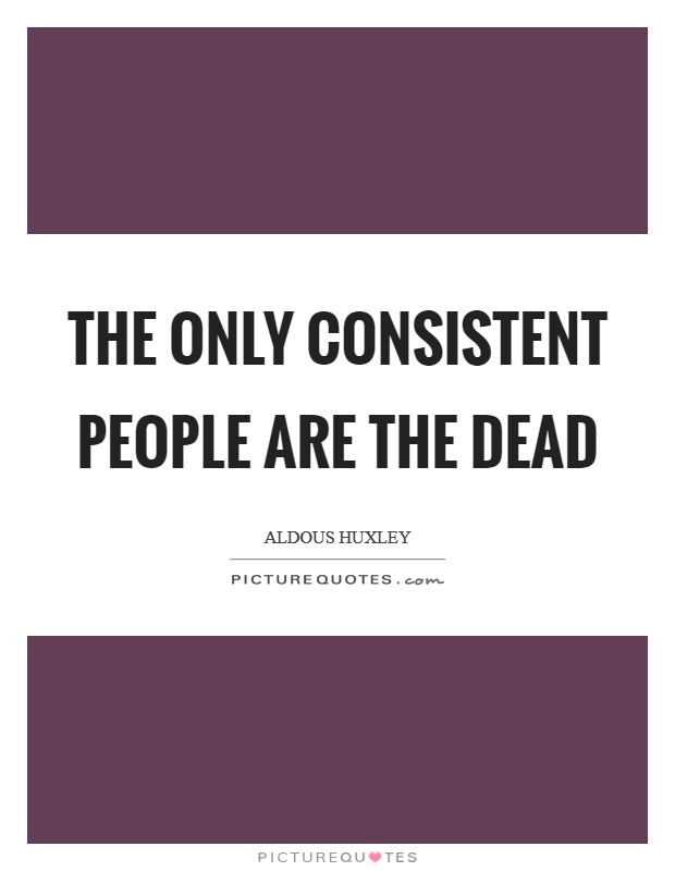 The only consistent people are the dead Picture Quote #1