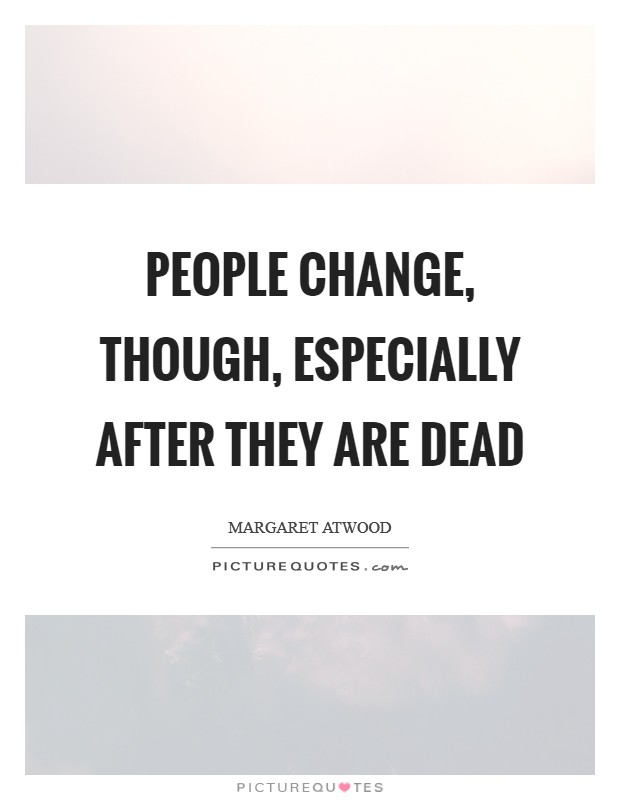 People change, though, especially after they are dead Picture Quote #1
