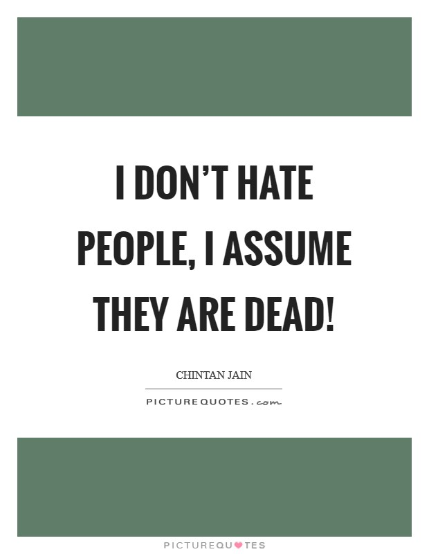 I don't hate people, I assume they are dead! Picture Quote #1
