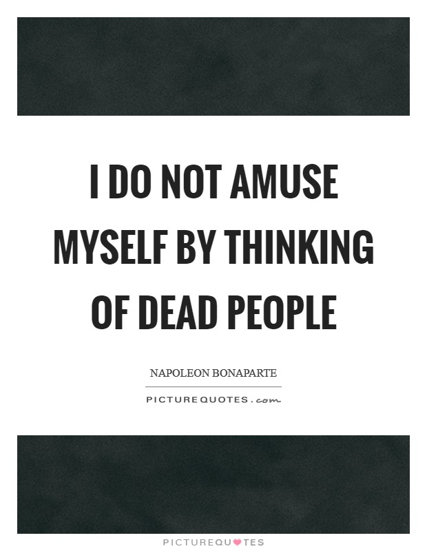 I do not amuse myself by thinking of dead people Picture Quote #1