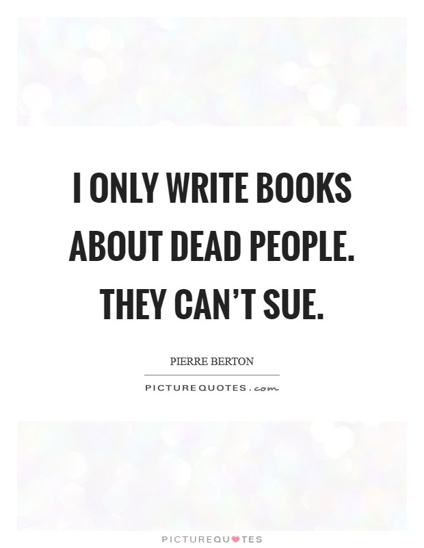 I only write books about dead people. They can't sue Picture Quote #1