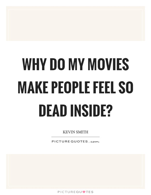 Why do my movies make people feel so dead inside? Picture Quote #1