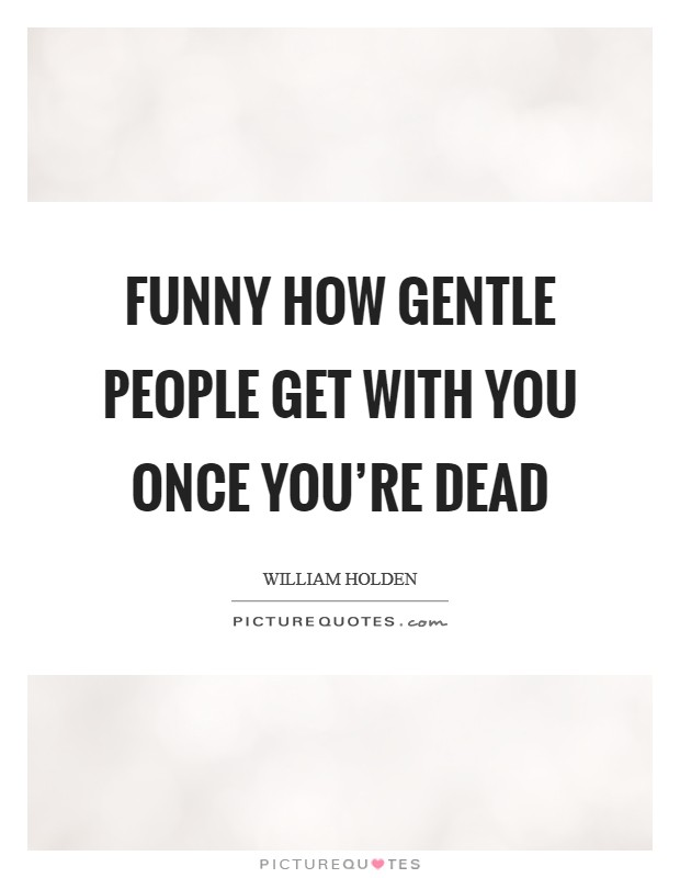 Funny how gentle people get with you once you're dead Picture Quote #1
