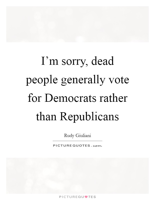 I'm sorry, dead people generally vote for Democrats rather than Republicans Picture Quote #1