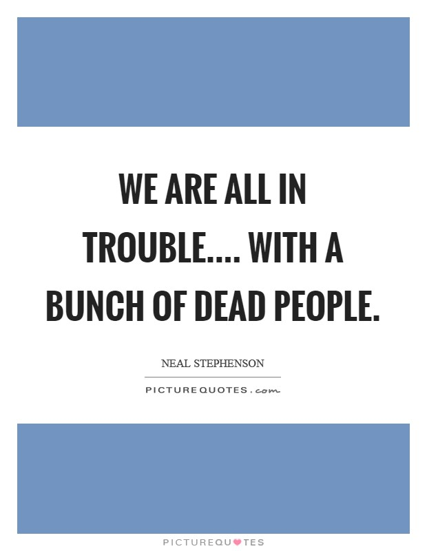 We are all in trouble.... with a bunch of dead people Picture Quote #1