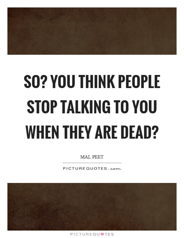 So? You think people stop talking to you when they are dead? Picture Quote #1