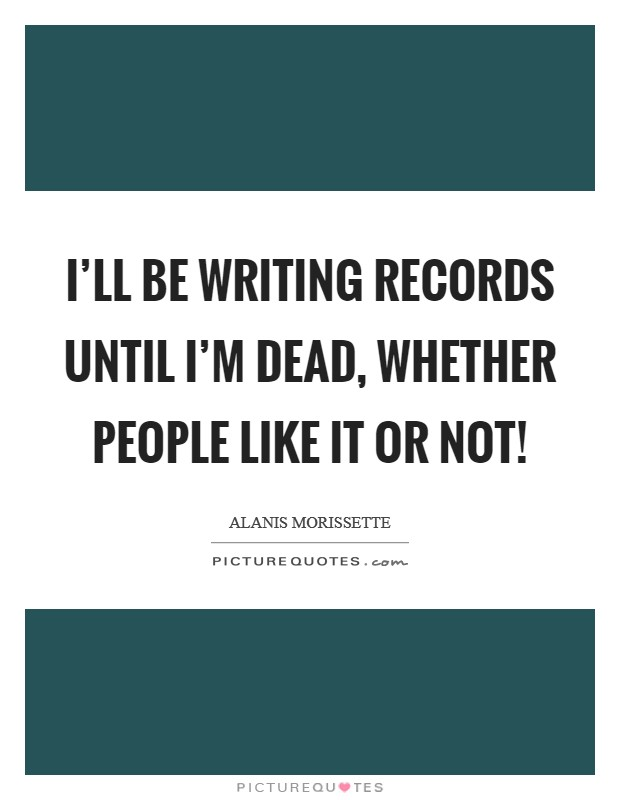 I'll be writing records until I'm dead, whether people like it or not! Picture Quote #1