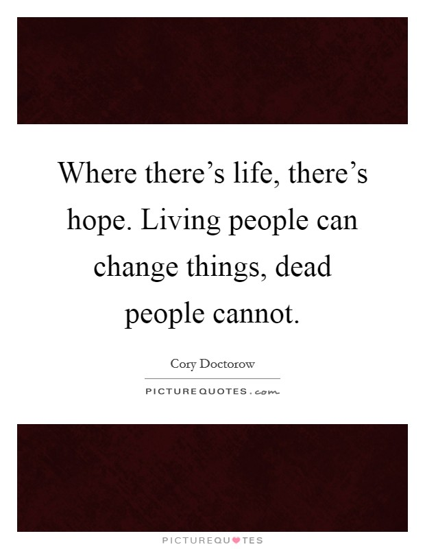 Where there's life, there's hope. Living people can change things, dead people cannot Picture Quote #1
