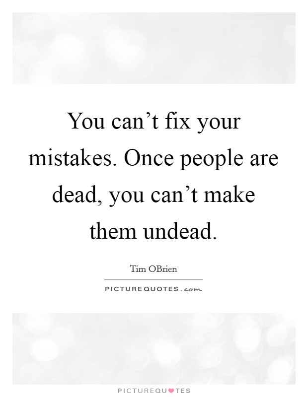 You can't fix your mistakes. Once people are dead, you can't make them undead Picture Quote #1