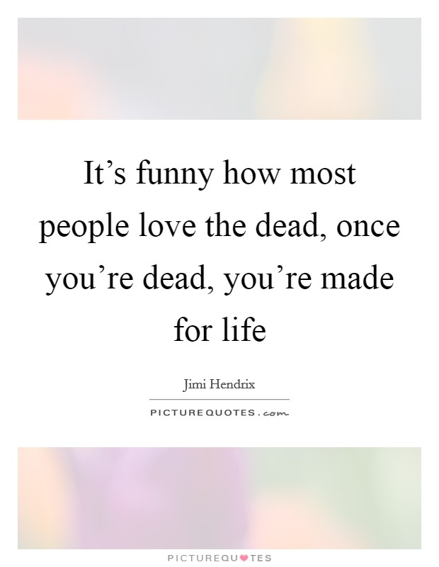 It's funny how most people love the dead, once you're dead, you're made for life Picture Quote #1