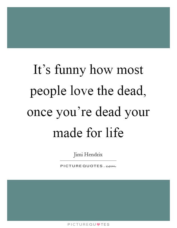 It's funny how most people love the dead, once you're dead your made for life Picture Quote #1