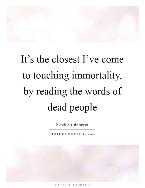 It's the closest I've come to touching immortality, by reading the words of dead people Picture Quote #1