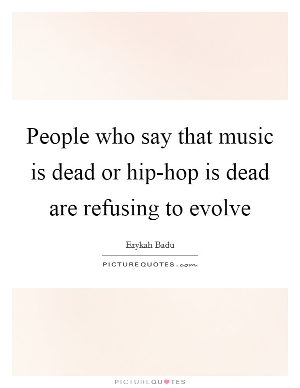 People who say that music is dead or hip-hop is dead are refusing to evolve Picture Quote #1