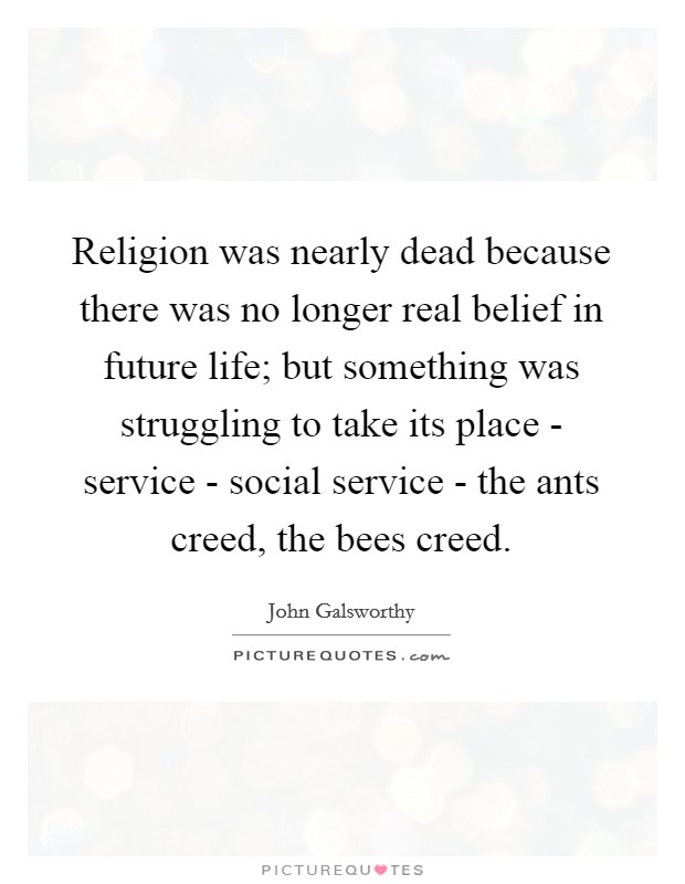 Religion was nearly dead because there was no longer real belief in future life; but something was struggling to take its place - service - social service - the ants creed, the bees creed Picture Quote #1