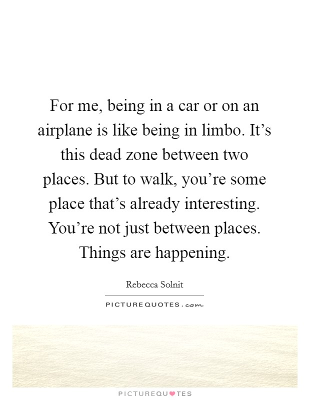 For me, being in a car or on an airplane is like being in limbo. It's this dead zone between two places. But to walk, you're some place that's already interesting. You're not just between places. Things are happening Picture Quote #1