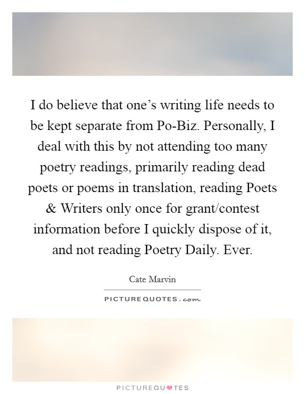 I do believe that one's writing life needs to be kept separate from Po-Biz. Personally, I deal with this by not attending too many poetry readings, primarily reading dead poets or poems in translation, reading Poets and Writers only once for grant/contest information before I quickly dispose of it, and not reading Poetry Daily. Ever Picture Quote #1
