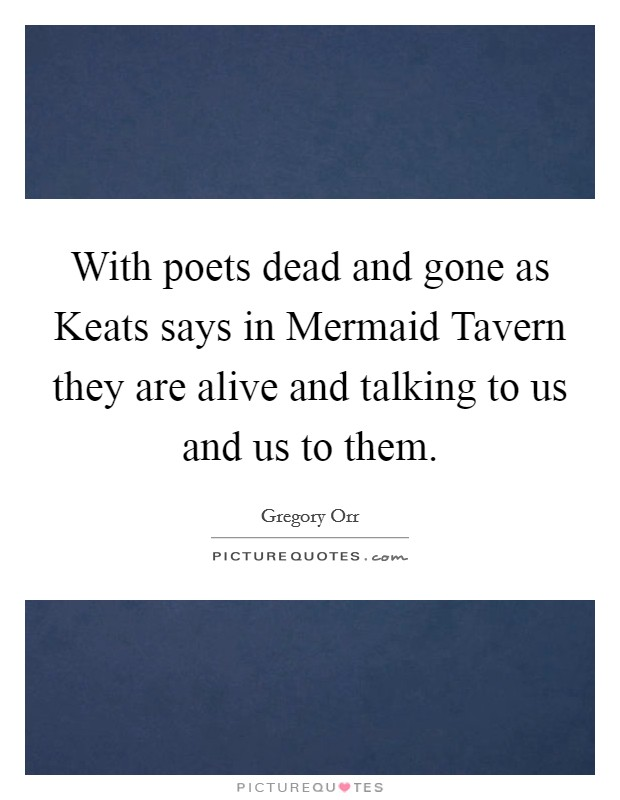 With poets dead and gone as Keats says in Mermaid Tavern they are alive and talking to us and us to them Picture Quote #1