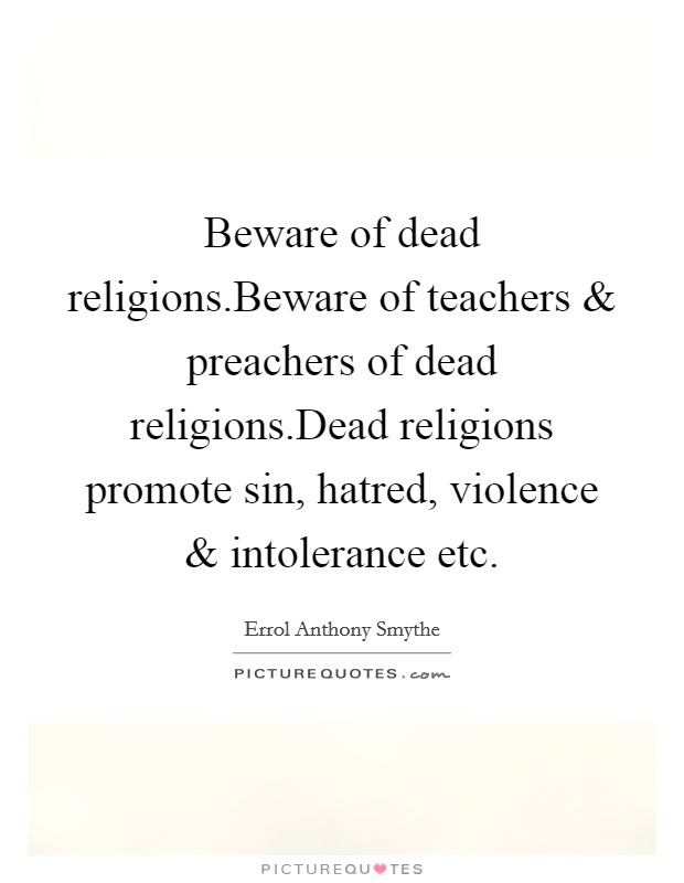 Beware of dead religions.Beware of teachers and preachers of dead religions.Dead religions promote sin, hatred, violence and intolerance etc Picture Quote #1