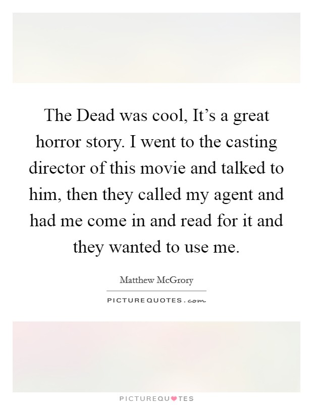 The Dead was cool, It's a great horror story. I went to the casting director of this movie and talked to him, then they called my agent and had me come in and read for it and they wanted to use me. Picture Quote #1