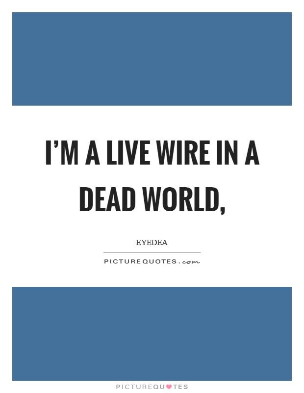 I'm a live wire in a dead world, Picture Quote #1