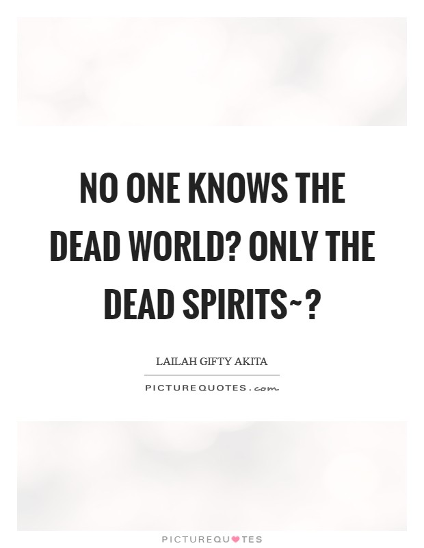 No one knows the dead world? Only the dead spirits~? Picture Quote #1
