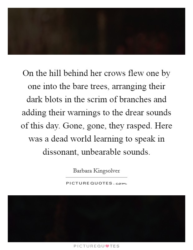 On the hill behind her crows flew one by one into the bare trees, arranging their dark blots in the scrim of branches and adding their warnings to the drear sounds of this day. Gone, gone, they rasped. Here was a dead world learning to speak in dissonant, unbearable sounds Picture Quote #1