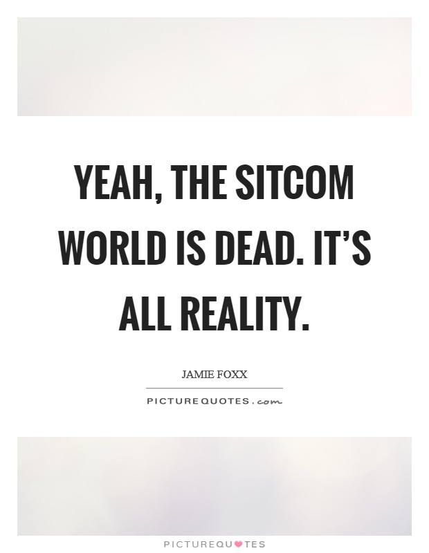 Yeah, the sitcom world is dead. It's all reality Picture Quote #1