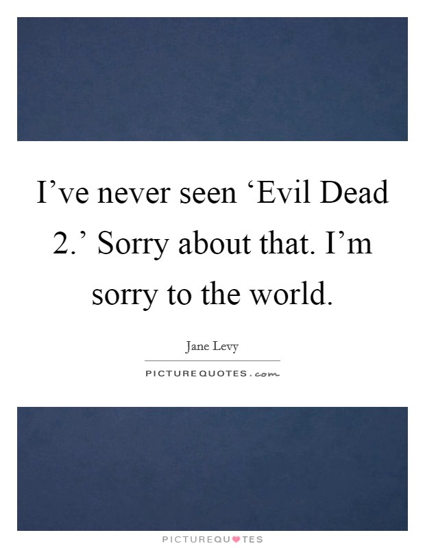 I've never seen 'Evil Dead 2.' Sorry about that. I'm sorry to the world Picture Quote #1