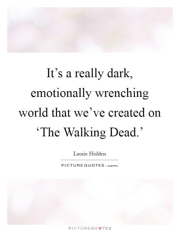 It's a really dark, emotionally wrenching world that we've created on 'The Walking Dead.' Picture Quote #1
