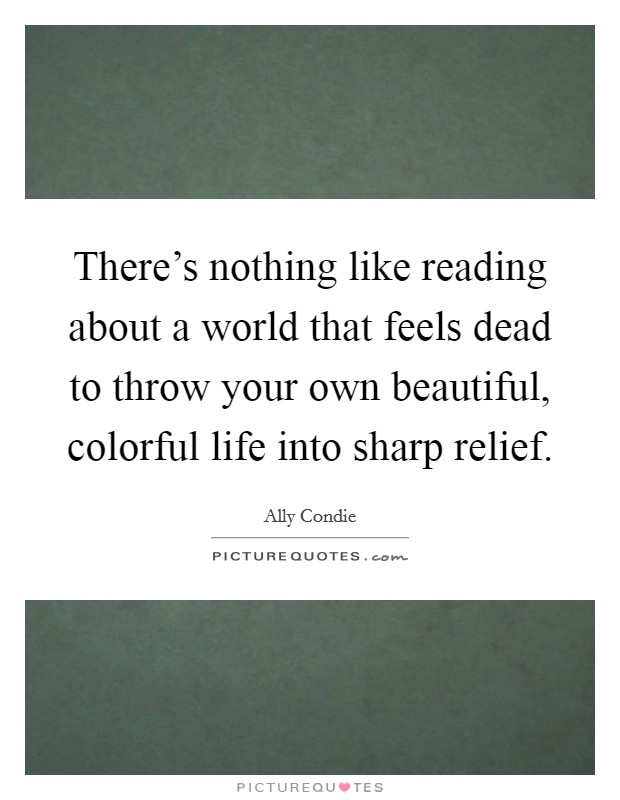 There's nothing like reading about a world that feels dead to throw your own beautiful, colorful life into sharp relief Picture Quote #1