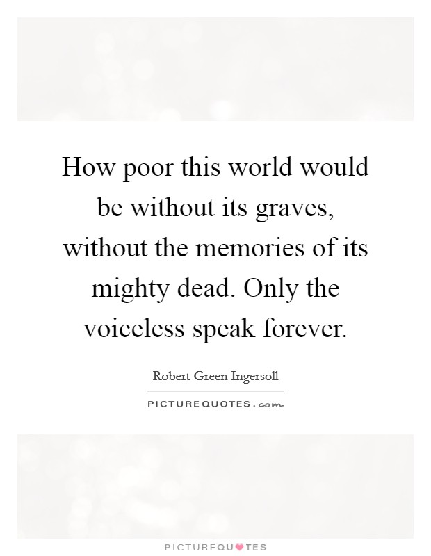 How poor this world would be without its graves, without the memories of its mighty dead. Only the voiceless speak forever Picture Quote #1