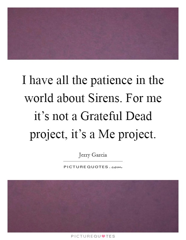 I have all the patience in the world about Sirens. For me it's not a Grateful Dead project, it's a Me project Picture Quote #1