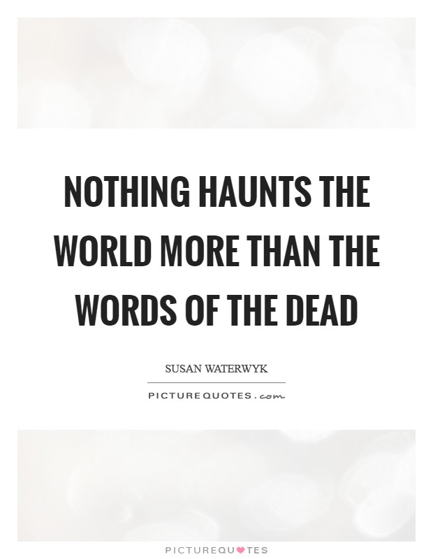 Nothing haunts the world more than the words of the dead Picture Quote #1