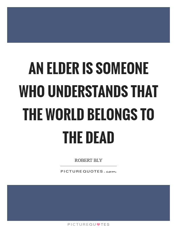 An elder is someone who understands that the world belongs to the dead Picture Quote #1