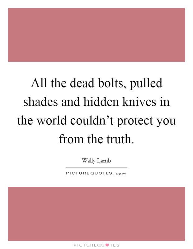 All the dead bolts, pulled shades and hidden knives in the world couldn't protect you from the truth Picture Quote #1
