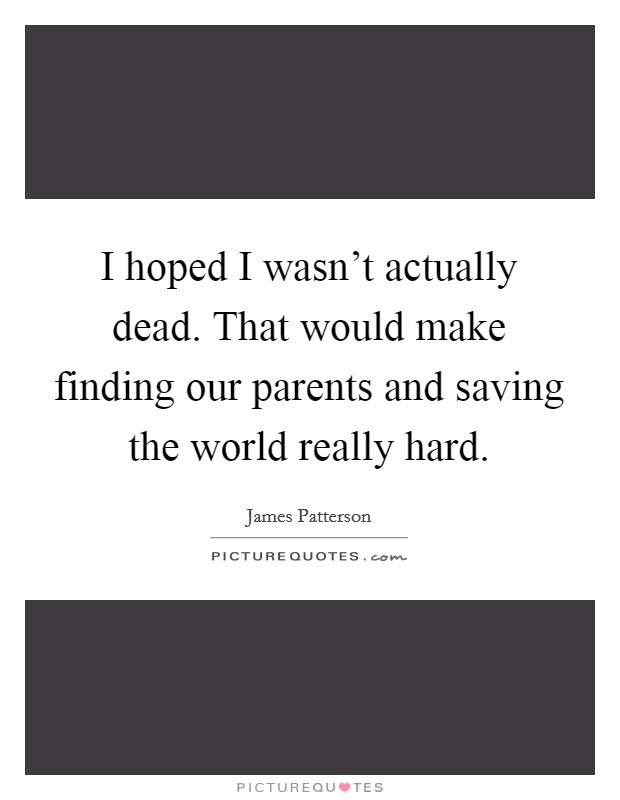 I hoped I wasn't actually dead. That would make finding our parents and saving the world really hard Picture Quote #1