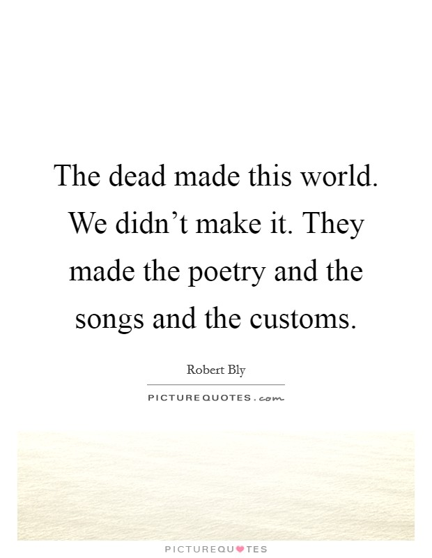 The dead made this world. We didn't make it. They made the poetry and the songs and the customs Picture Quote #1