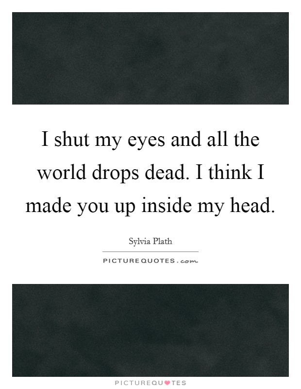 I shut my eyes and all the world drops dead. I think I made you up inside my head Picture Quote #1